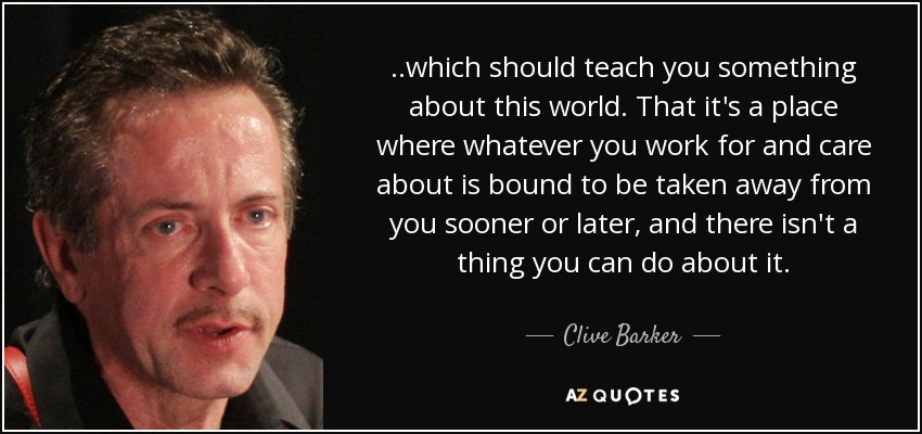 ..which should teach you something about this world. That it's a place where whatever you work for and care about is bound to be taken away from you sooner or later, and there isn't a thing you can do about it. - Clive Barker