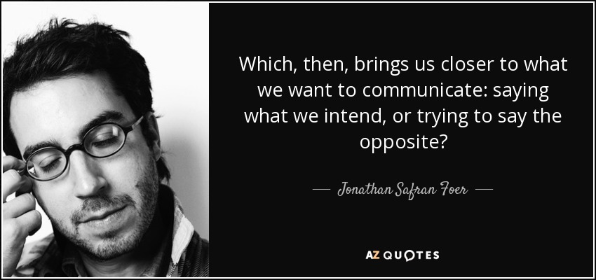 Which, then, brings us closer to what we want to communicate: saying what we intend, or trying to say the opposite? - Jonathan Safran Foer