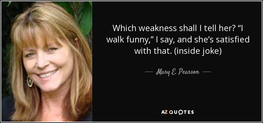 "Which weakness shall I tell her? ""I walk funny,"" I say, and she's satisfied with that. (inside joke) - Mary E. Pearson"