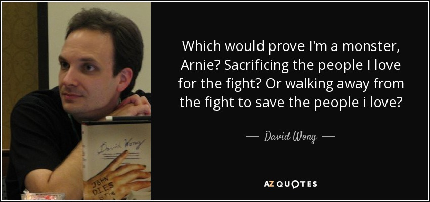 Which would prove I'm a monster, Arnie? Sacrificing the people I love for the fight? Or walking away from the fight to save the people i love? - David Wong