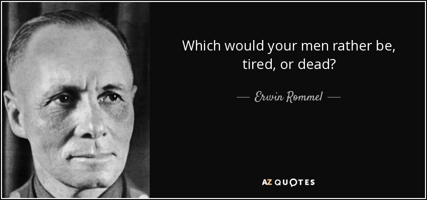 Which would your men rather be, tired, or dead? - Erwin Rommel