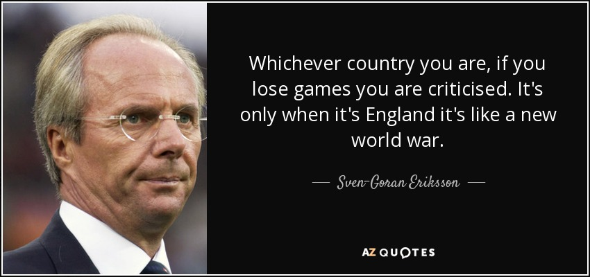 Whichever country you are, if you lose games you are criticised. It's only when it's England it's like a new world war. - Sven-Goran Eriksson