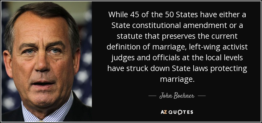 While 45 of the 50 States have either a State constitutional amendment or a statute that preserves the current definition of marriage, left-wing activist judges and officials at the local levels have struck down State laws protecting marriage. - John Boehner