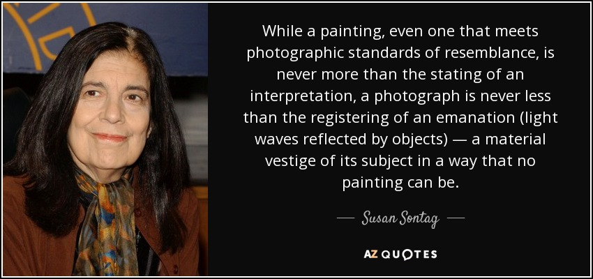 While a painting, even one that meets photographic standards of resemblance, is never more than the stating of an interpretation, a photograph is never less than the registering of an emanation (light waves reflected by objects) — a material vestige of its subject in a way that no painting can be. - Susan Sontag