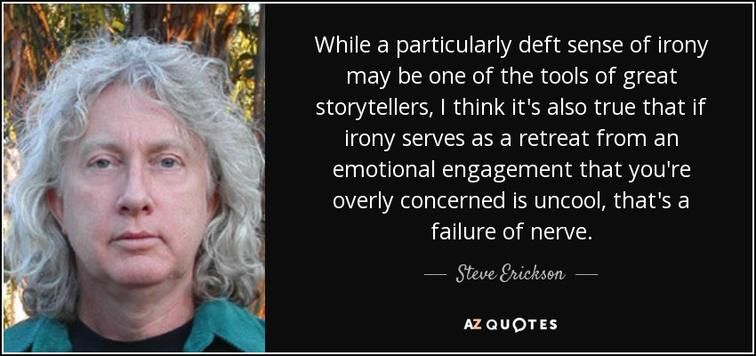 While a particularly deft sense of irony may be one of the tools of great storytellers, I think it's also true that if irony serves as a retreat from an emotional engagement that you're overly concerned is uncool, that's a failure of nerve. - Steve Erickson