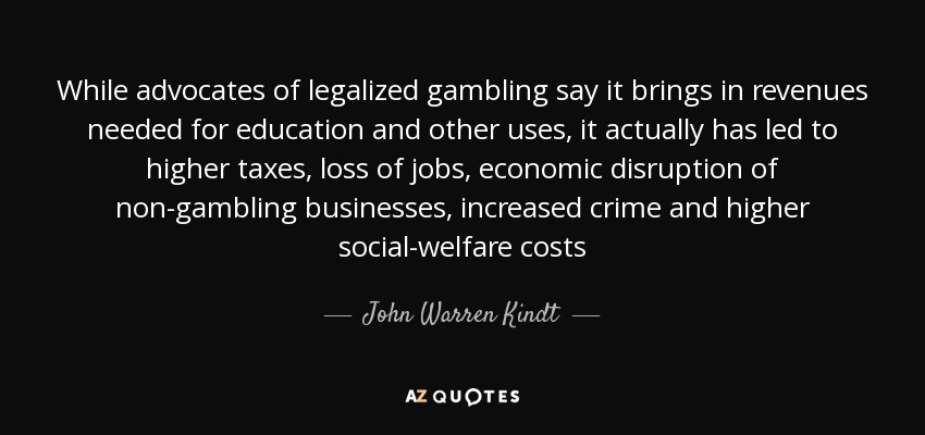 While advocates of legalized gambling say it brings in revenues needed for education and other uses, it actually has led to higher taxes, loss of jobs, economic disruption of non-gambling businesses, increased crime and higher social-welfare costs - John Warren Kindt