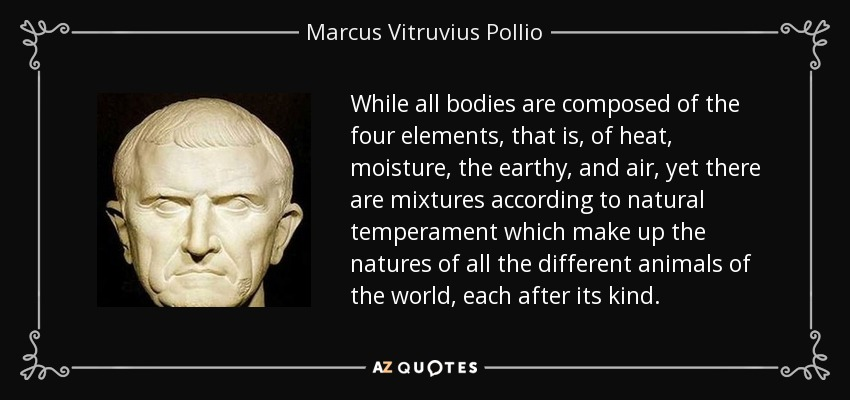 While all bodies are composed of the four elements, that is, of heat, moisture, the earthy, and air, yet there are mixtures according to natural temperament which make up the natures of all the different animals of the world, each after its kind. - Marcus Vitruvius Pollio