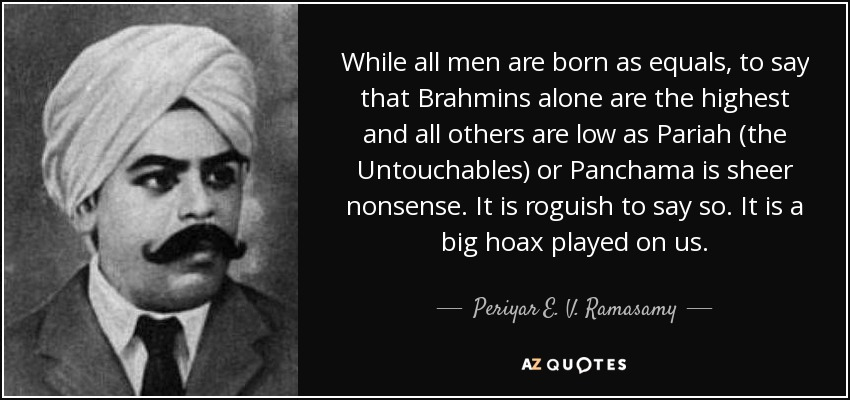 While all men are born as equals, to say that Brahmins alone are the highest and all others are low as Pariah (the Untouchables) or Panchama is sheer nonsense. It is roguish to say so. It is a big hoax played on us. - Periyar E. V. Ramasamy