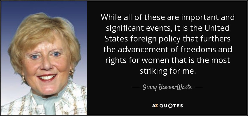 While all of these are important and significant events, it is the United States foreign policy that furthers the advancement of freedoms and rights for women that is the most striking for me. - Ginny Brown-Waite