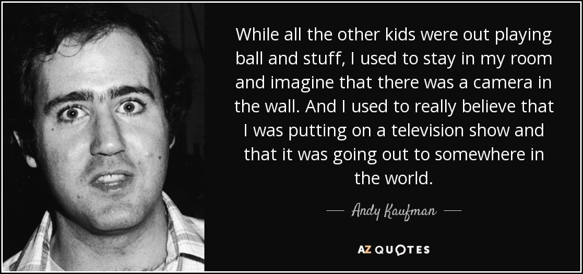 While all the other kids were out playing ball and stuff, I used to stay in my room and imagine that there was a camera in the wall. And I used to really believe that I was putting on a television show and that it was going out to somewhere in the world. - Andy Kaufman
