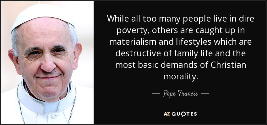 While all too many people live in dire poverty, others are caught up in materialism and lifestyles which are destructive of family life and the most basic demands of Christian morality. - Pope Francis
