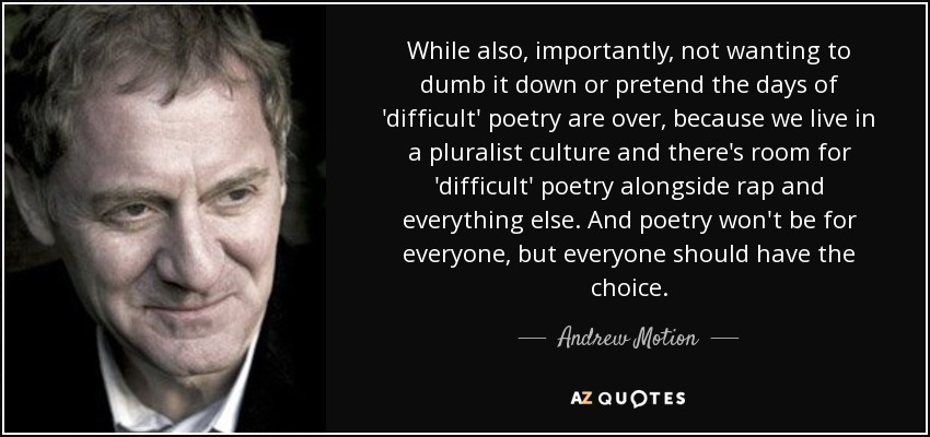 While also, importantly, not wanting to dumb it down or pretend the days of 'difficult' poetry are over, because we live in a pluralist culture and there's room for 'difficult' poetry alongside rap and everything else. And poetry won't be for everyone, but everyone should have the choice. - Andrew Motion