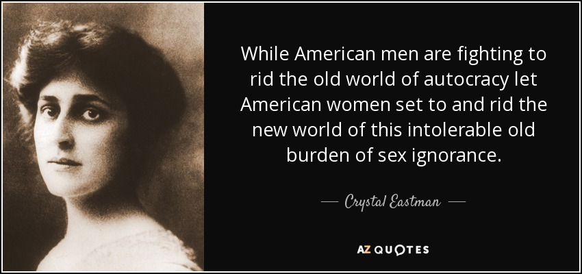 While American men are fighting to rid the old world of autocracy let American women set to and rid the new world of this intolerable old burden of sex ignorance. - Crystal Eastman