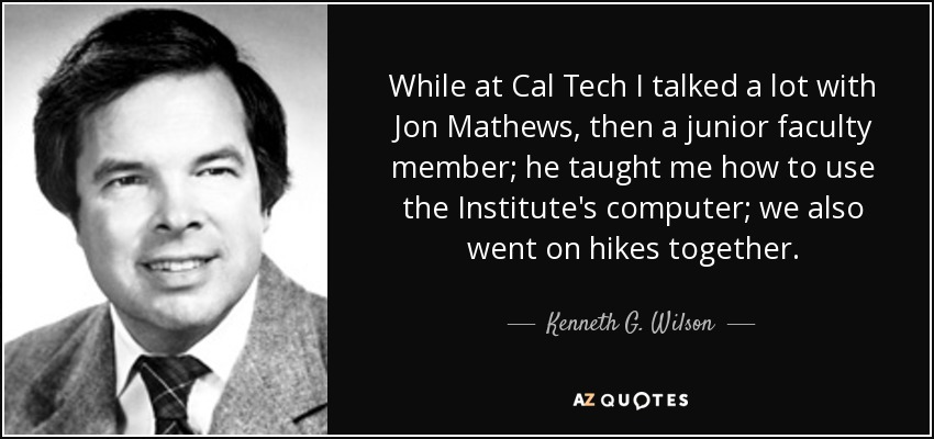 While at Cal Tech I talked a lot with Jon Mathews, then a junior faculty member; he taught me how to use the Institute's computer; we also went on hikes together. - Kenneth G. Wilson