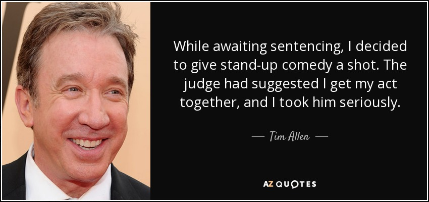 While awaiting sentencing, I decided to give stand-up comedy a shot. The judge had suggested I get my act together, and I took him seriously. - Tim Allen