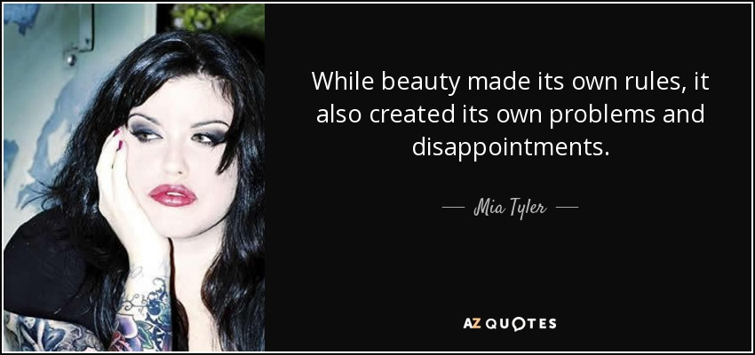 While beauty made its own rules, it also created its own problems and disappointments. - Mia Tyler