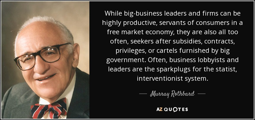 While big-business leaders and firms can be highly productive, servants of consumers in a free market economy, they are also all too often, seekers after subsidies, contracts, privileges, or cartels furnished by big government. Often, business lobbyists and leaders are the sparkplugs for the statist, interventionist system. - Murray Rothbard