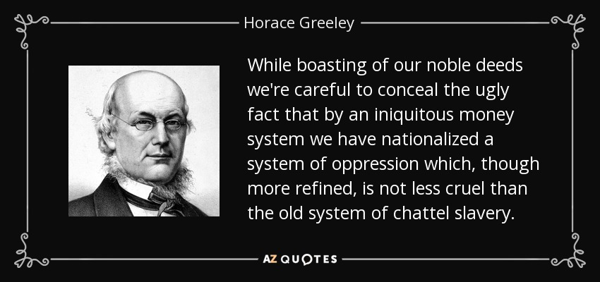 While boasting of our noble deeds we're careful to conceal the ugly fact that by an iniquitous money system we have nationalized a system of oppression which, though more refined, is not less cruel than the old system of chattel slavery. - Horace Greeley