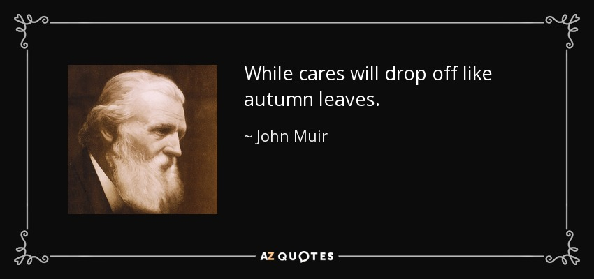 While cares will drop off like autumn leaves. - John Muir