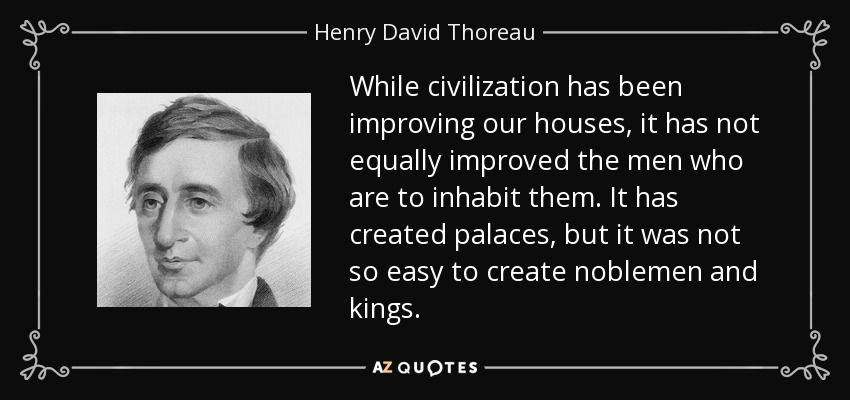 While civilization has been improving our houses, it has not equally improved the men who are to inhabit them. It has created palaces, but it was not so easy to create noblemen and kings. - Henry David Thoreau
