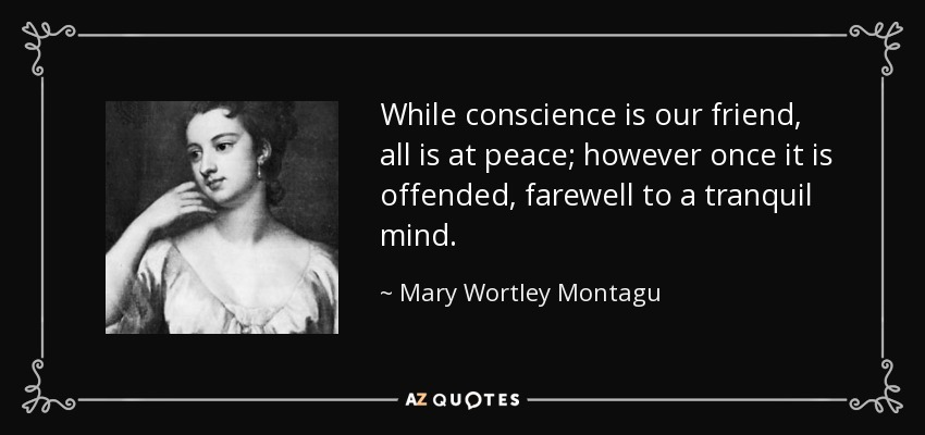 While conscience is our friend, all is at peace; however once it is offended, farewell to a tranquil mind. - Mary Wortley Montagu