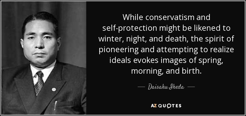 While conservatism and self-protection might be likened to winter, night, and death, the spirit of pioneering and attempting to realize ideals evokes images of spring, morning, and birth. - Daisaku Ikeda