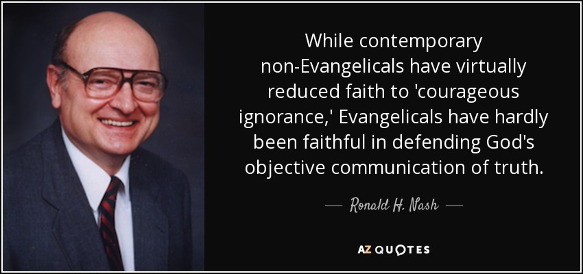 While contemporary non-Evangelicals have virtually reduced faith to 'courageous ignorance,' Evangelicals have hardly been faithful in defending God's objective communication of truth. - Ronald H. Nash