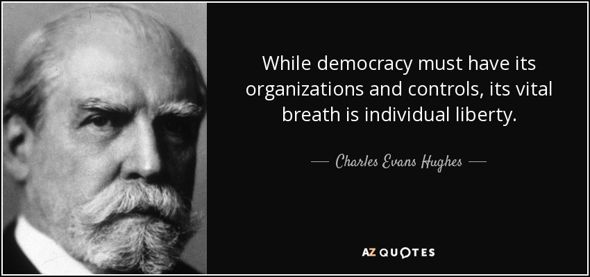 While democracy must have its organizations and controls, its vital breath is individual liberty. - Charles Evans Hughes