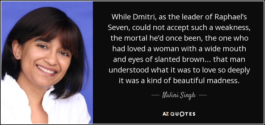 While Dmitri, as the leader of Raphael's Seven, could not accept such a weakness, the mortal he'd once been, the one who had loved a woman with a wide mouth and eyes of slanted brown . . . that man understood what it was to love so deeply it was a kind of beautiful madness. - Nalini Singh