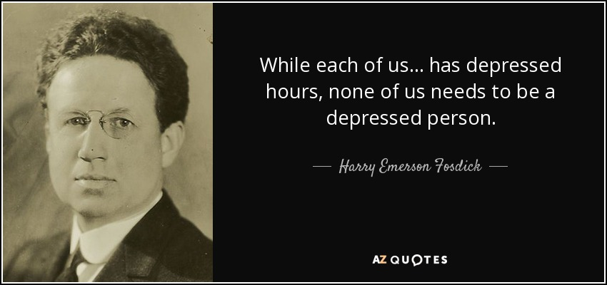 While each of us ... has depressed hours, none of us needs to be a depressed person. - Harry Emerson Fosdick