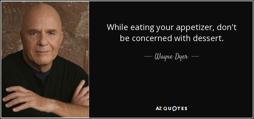 While eating your appetizer, don't be concerned with dessert. - Wayne Dyer