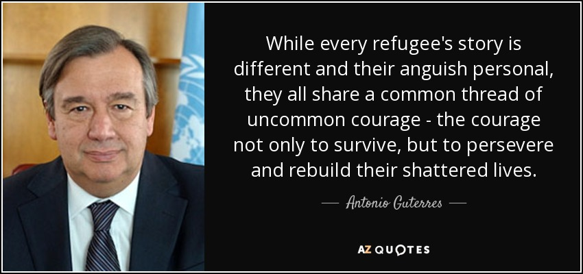 While every refugee's story is different and their anguish personal, they all share a common thread of uncommon courage - the courage not only to survive, but to persevere and rebuild their shattered lives. - Antonio Guterres