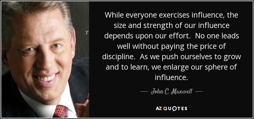 While everyone exercises influence, the size and strength of our influence depends upon our effort. No one leads well without paying the price of discipline. As we push ourselves to grow and to learn, we enlarge our sphere of influence. - John C. Maxwell