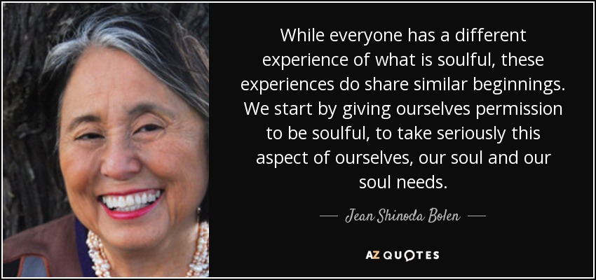 While everyone has a different experience of what is soulful, these experiences do share similar beginnings. We start by giving ourselves permission to be soulful, to take seriously this aspect of ourselves, our soul and our soul needs. - Jean Shinoda Bolen