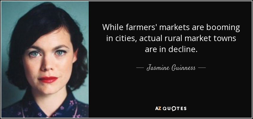 While farmers' markets are booming in cities, actual rural market towns are in decline. - Jasmine Guinness