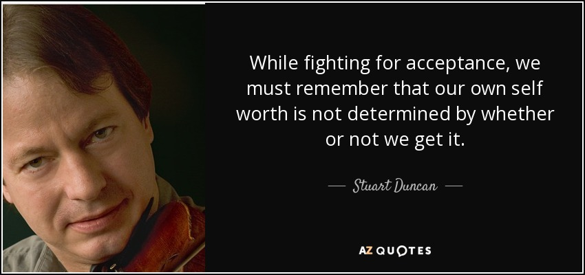 While fighting for acceptance, we must remember that our own self worth is not determined by whether or not we get it. - Stuart Duncan