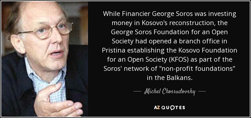 While Financier George Soros was investing money in Kosovo's reconstruction, the George Soros Foundation for an Open Society had opened a branch office in Pristina establishing the Kosovo Foundation for an Open Society (KFOS) as part of the Soros' network of