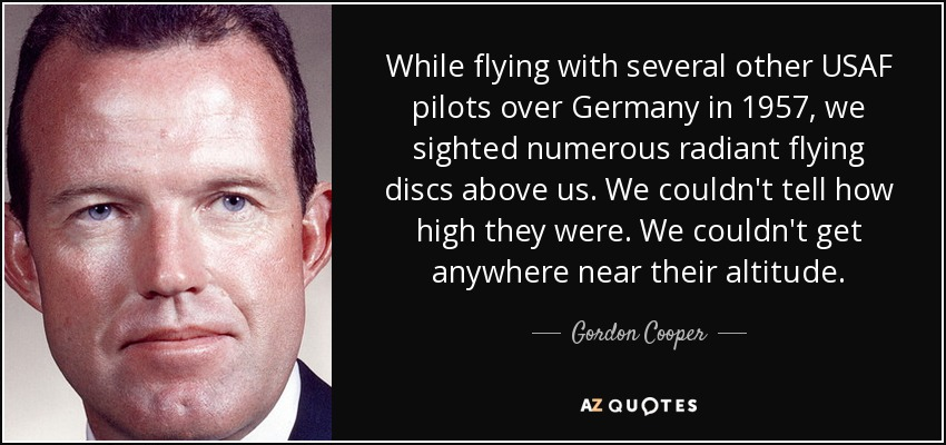 While flying with several other USAF pilots over Germany in 1957, we sighted numerous radiant flying discs above us. We couldn't tell how high they were. We couldn't get anywhere near their altitude. - Gordon Cooper
