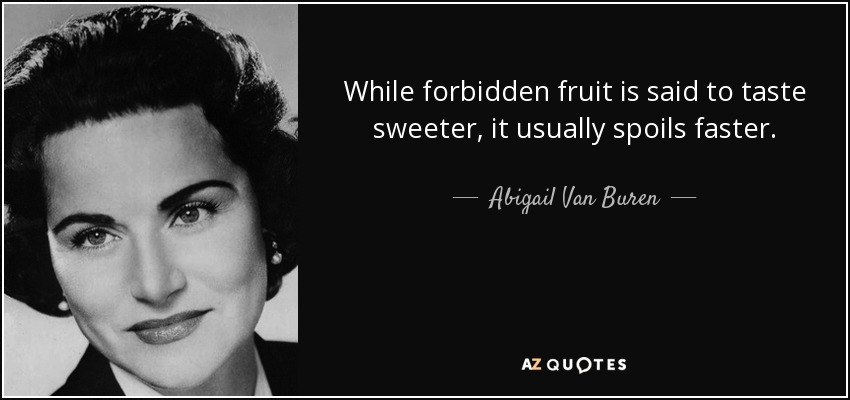 While forbidden fruit is said to taste sweeter, it usually spoils faster. - Abigail Van Buren
