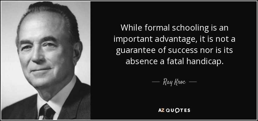 While formal schooling is an important advantage, it is not a guarantee of success nor is its absence a fatal handicap. - Ray Kroc