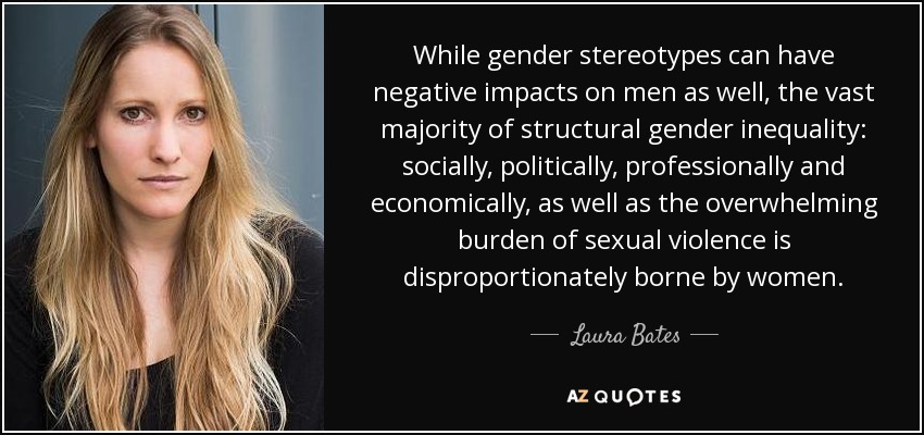 While gender stereotypes can have negative impacts on men as well, the vast majority of structural gender inequality: socially, politically, professionally and economically, as well as the overwhelming burden of sexual violence is disproportionately borne by women. - Laura Bates