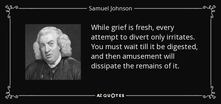 While grief is fresh, every attempt to divert only irritates. You must wait till it be digested, and then amusement will dissipate the remains of it. - Samuel Johnson