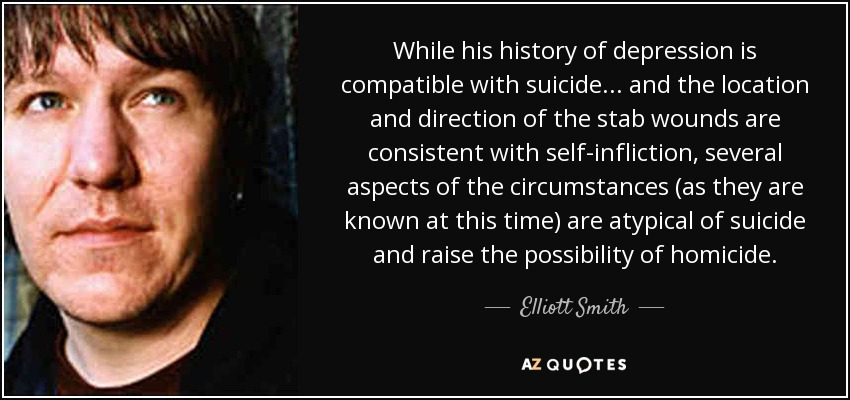 While his history of depression is compatible with suicide... and the location and direction of the stab wounds are consistent with self-infliction, several aspects of the circumstances (as they are known at this time) are atypical of suicide and raise the possibility of homicide. - Elliott Smith
