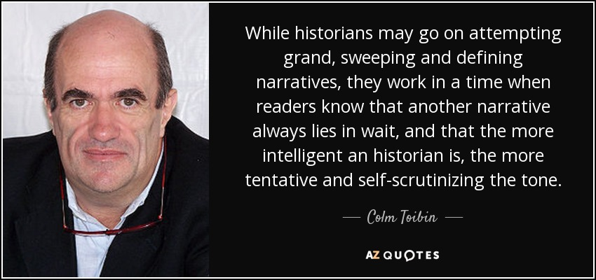 While historians may go on attempting grand, sweeping and defining narratives, they work in a time when readers know that another narrative always lies in wait, and that the more intelligent an historian is, the more tentative and self-scrutinizing the tone. - Colm Toibin