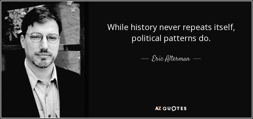 While history never repeats itself, political patterns do. - Eric Alterman
