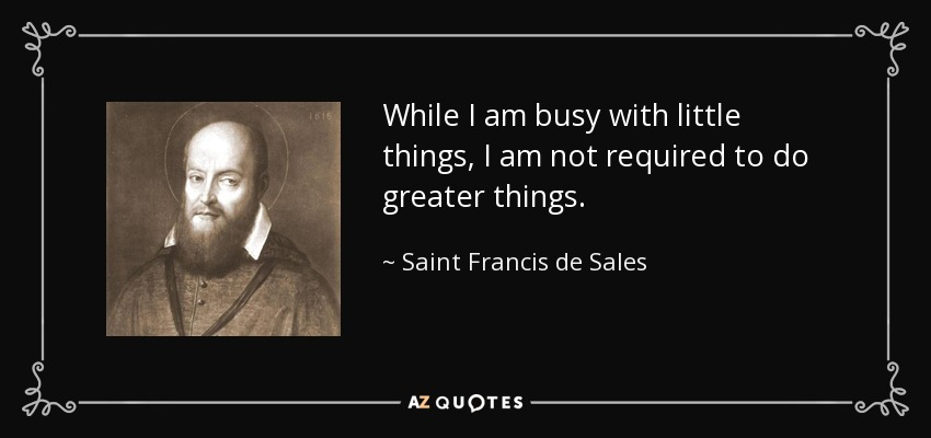 While I am busy with little things, I am not required to do greater things. - Saint Francis de Sales