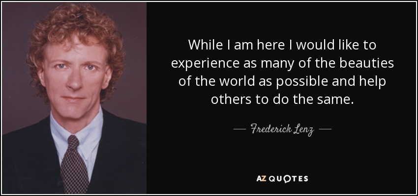 While I am here I would like to experience as many of the beauties of the world as possible and help others to do the same. - Frederick Lenz