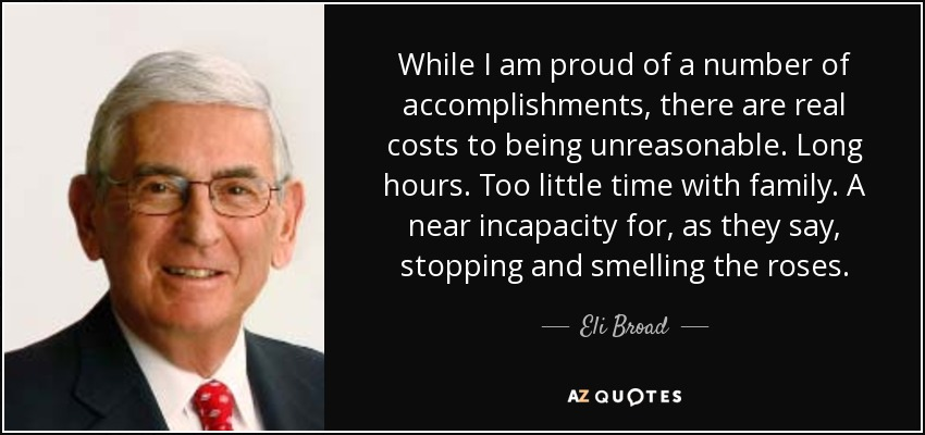 While I am proud of a number of accomplishments, there are real costs to being unreasonable. Long hours. Too little time with family. A near incapacity for, as they say, stopping and smelling the roses. - Eli Broad