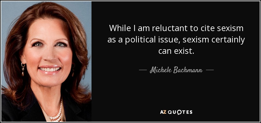 While I am reluctant to cite sexism as a political issue, sexism certainly can exist. - Michele Bachmann