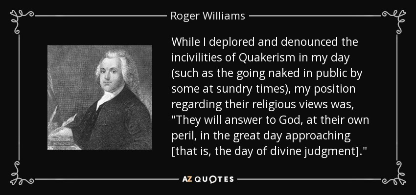 While I deplored and denounced the incivilities of Quakerism in my day (such as the going naked in public by some at sundry times), my position regarding their religious views was,